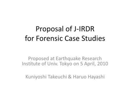 Proposal of J-IRDR for Forensic Case Studies Proposed at Earthquake Research Institute of Univ. Tokyo on 5 April, 2010 Kuniyoshi Takeuchi & Haruo Hayashi.