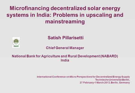 Microfinancing decentralized solar energy systems in India: Problems in upscaling and mainstreaming Satish Pillarisetti Chief General Manager National.