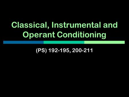 Classical, Instrumental and Operant Conditioning (PS) 192-195, 200-211.