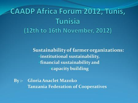 Sustainability of farmer organizations: institutional sustainability, financial sustainability and capacity building By :- Gloria Anaclet Mazoko Tanzania.