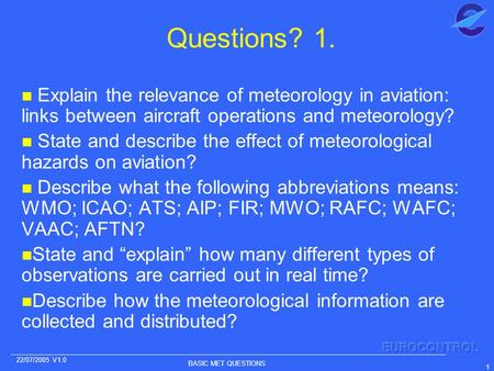 BASIC MET QUESTIONS 1 22/07/2005 V1.0 Questions? 1. n Explain the relevance of meteorology in aviation: links between aircraft operations and meteorology?