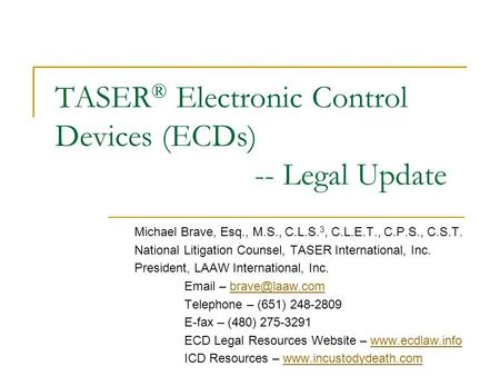 TASER ® Electronic Control Devices (ECDs) -- Legal Update Michael Brave, Esq., M.S., C.L.S. 3, C.L.E.T., C.P.S., C.S.T. National Litigation Counsel, TASER.