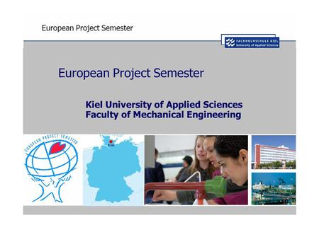 European Project Semester Kiel University of Applied Sciences Faculty of Mechanical Engineering.