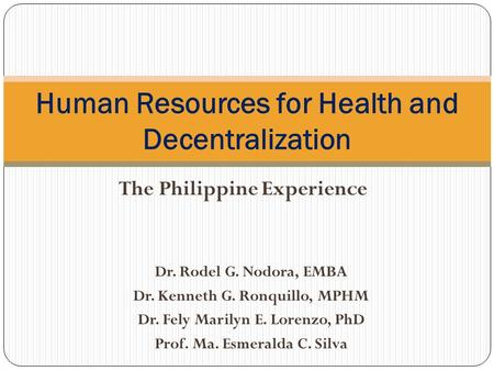 The Philippine Experience Human Resources for Health and Decentralization Dr. Rodel G. Nodora, EMBA Dr. Kenneth G. Ronquillo, MPHM Dr. Fely Marilyn E.