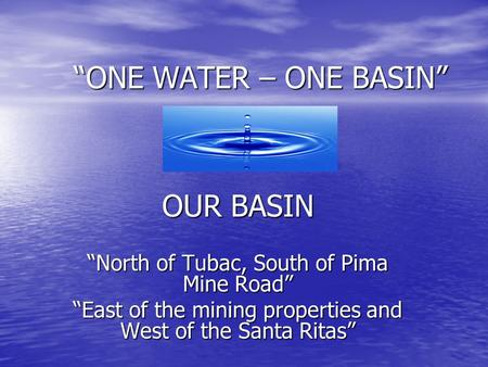 """ONE WATER – ONE BASIN"" OUR BASIN ""North of Tubac, South of Pima Mine Road"" ""East of the mining properties and West of the Santa Ritas"""
