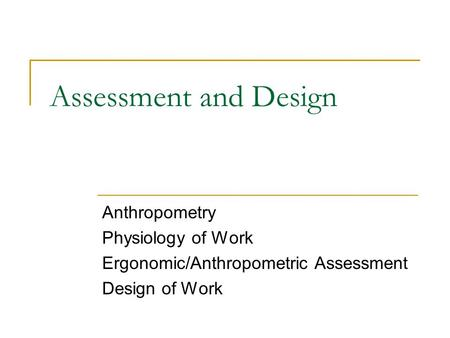 Assessment and Design Anthropometry Physiology of Work Ergonomic/Anthropometric Assessment Design of Work.