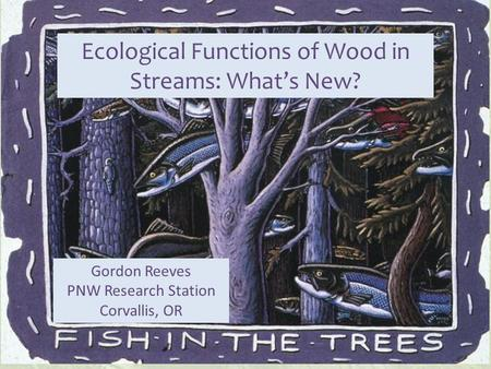 Ecological Functions of Wood in Streams: What's New? Gordon Reeves PNW Research Station Corvallis, OR.