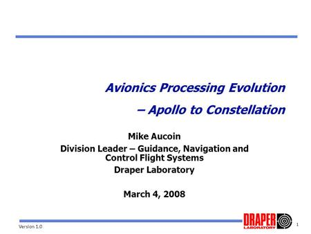 1 Version 1.0 Avionics Processing Evolution – Apollo to Constellation Mike Aucoin Division Leader – Guidance, Navigation and Control Flight Systems Draper.