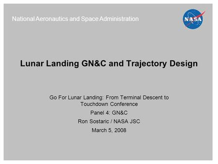 Lunar Landing GN&C and Trajectory Design Go For Lunar Landing: From Terminal Descent to Touchdown Conference Panel 4: GN&C Ron Sostaric / NASA JSC March.
