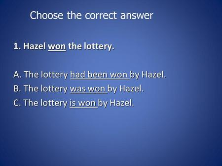 Choose the correct answer 1. Hazel won the lottery. 1. Hazel won the lottery. A. The lottery had been won by Hazel. A. The lottery had been won by Hazel.