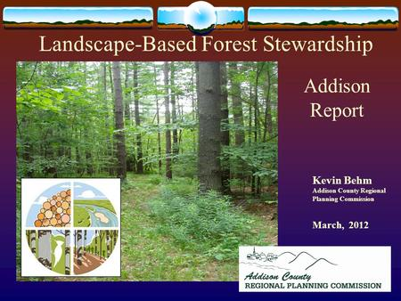 Kevin Behm Addison County Regional Planning Commission March, 2012 Landscape-Based Forest Stewardship Addison Report.