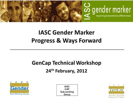 IASC Gender Marker Progress & Ways Forward GenCap Technical Workshop 24 th February, 2012 IASC CAP Sub-working Group.