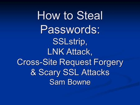 How to Steal Passwords: SSLstrip, LNK Attack, Cross-Site Request Forgery & Scary SSL Attacks Sam Bowne.