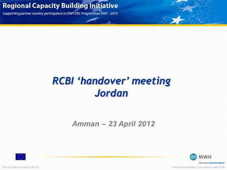 This project is funded by the EUAnd implemented by a consortium led by MWH Amman – 23 April 2012 RCBI 'handover' meeting Jordan.