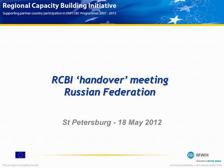 This project is funded by the EUAnd implemented by a consortium led by MWH RCBI 'handover' meeting Russian Federation St Petersburg - 18 May 2012.