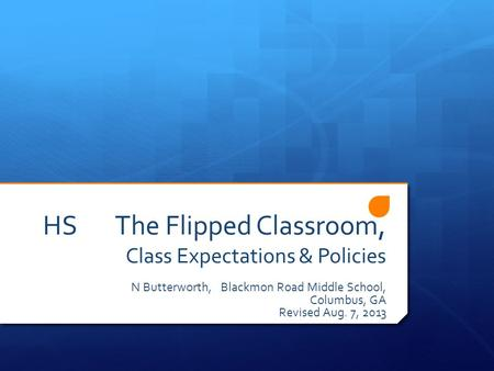 HS The Flipped Classroom, Class Expectations & Policies N Butterworth, Blackmon Road Middle School, Columbus, GA Revised Aug. 7, 2013.