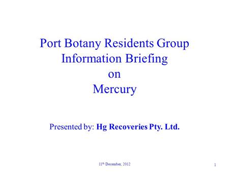 Port Botany Residents Group Information Briefing on Mercury Presented by: Hg Recoveries Pty. Ltd. 1 11 th December, 2012.