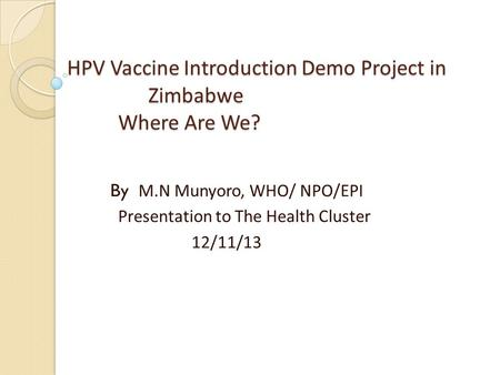 HPV Vaccine Introduction Demo Project in Zimbabwe Where Are We? HPV Vaccine Introduction Demo Project in Zimbabwe Where Are We? By M.N Munyoro, WHO/ NPO/EPI.