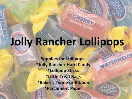 Jolly Rancher Lollipops Supplies for Lollipops: *Jolly Rancher Hard Candy *Lollipop Sticks *Little Treat Bags *Baker's Twine or Ribbon *Parchment Paper.