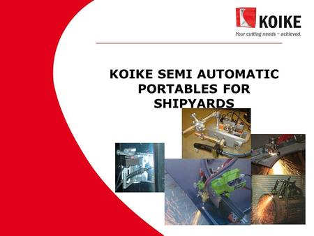 KOIKE SEMI AUTOMATIC PORTABLES FOR SHIPYARDS. MARKET LEADER WHY?  Most versatile portable cutting program available nowadays  Each cutting application.