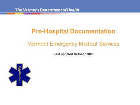 The Vermont Department of Health Pre-Hospital Documentation Vermont Emergency Medical Services Last updated October 2006.