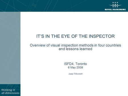 IT'S IN THE EYE OF THE INSPECTOR Overview of visual inspection methods in four countries and lessons learned ISFD4, Toronto 6 May 2008 Jaap Flikweert.