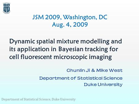 Dynamic spatial mixture modelling and its application in Bayesian tracking for cell fluorescent microscopic imaging Chunlin Ji & Mike West Department of.