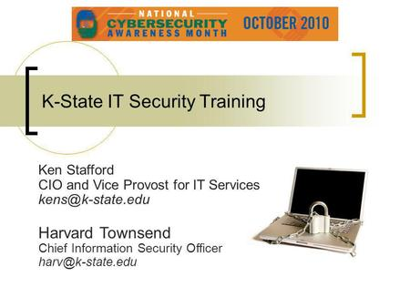 K-State IT Security Training Ken Stafford CIO and Vice Provost for IT Services Harvard Townsend Chief Information Security Officer