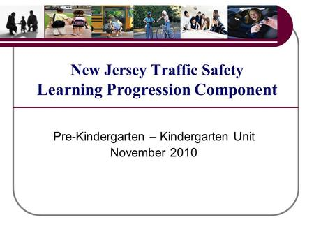 New Jersey Traffic Safety Learning Progression Component Pre-Kindergarten – Kindergarten Unit November 2010.