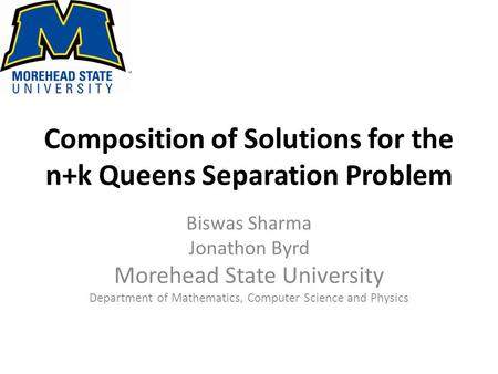 Composition of Solutions for the n+k Queens Separation Problem Biswas Sharma Jonathon Byrd Morehead State University Department of Mathematics, Computer.