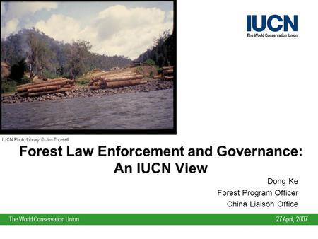 27 April, 2007The World Conservation Union Forest Law Enforcement and Governance: An IUCN View Dong Ke Forest Program Officer China Liaison Office IUCN.
