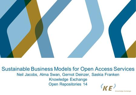 Sustainable Business Models for Open Access Services Neil Jacobs, Alma Swan, Gernot Deinzer, Saskia Franken Knowledge Exchange Open Repositories 14.