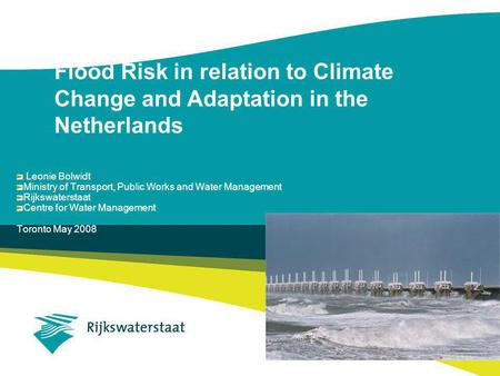 Flood Risk in relation to Climate Change and Adaptation in the Netherlands Leonie Bolwidt Ministry of Transport, Public Works and Water Management Rijkswaterstaat.