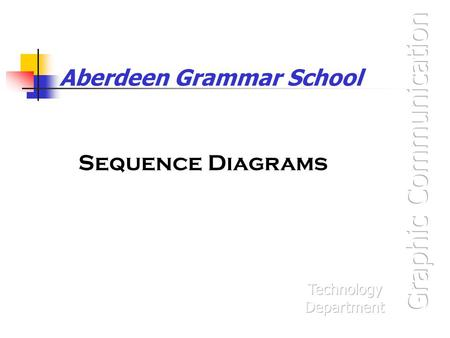 Aberdeen Grammar School Sequence Diagrams. What are they? Sequence diagrams are a way of showing the order in which things happen. You will often find.