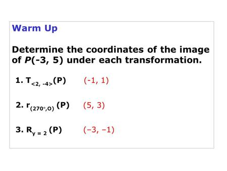 Warm Up Determine the coordinates of the image of P(-3, 5) under each transformation. 1. T (P) 2. r (270,O) (P) (-1, 1) (5, 3) 3. R y = 2 (P)(–3, –1)