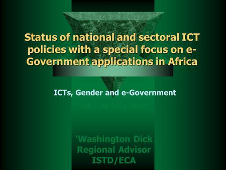 Status of national and sectoral ICT policies with a special focus on e- Government applications in Africa 'Washington Dick Regional Advisor ISTD/ECA ICTs,