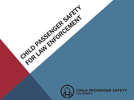 CHILD PASSENGER SAFETY FOR LAW ENFORCEMENT. WHY ARE WE HERE? To Create an Awareness of the importance of Child Passenger Safety Education & ENFORCEMENT.