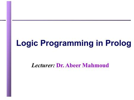 Lecturer: Dr. Abeer Mahmoud Logic Programming in Prolog.