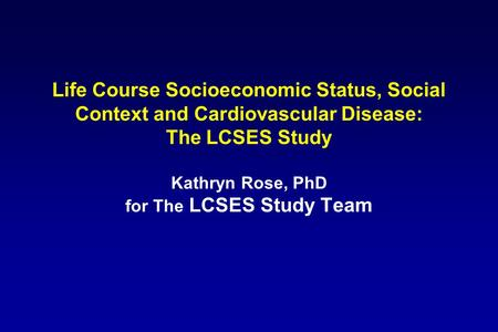 Life Course Socioeconomic Status, Social Context and Cardiovascular Disease: The LCSES Study Kathryn Rose, PhD for The LCSES Study Team.