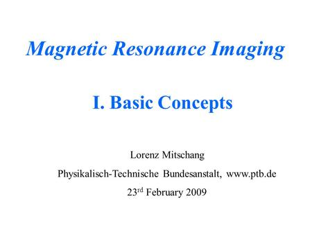 Magnetic Resonance Imaging Lorenz Mitschang Physikalisch-Technische Bundesanstalt, www.ptb.de 23 rd February 2009 I. Basic Concepts.