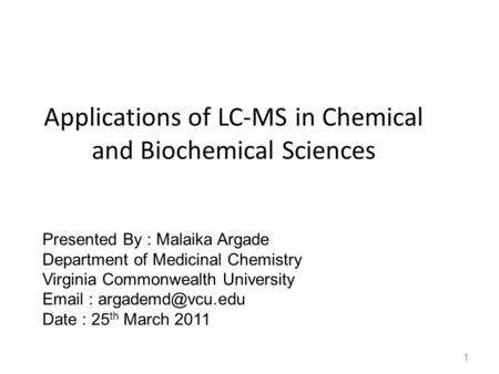 Applications of LC-MS in Chemical and Biochemical Sciences 1 Presented By : Malaika Argade Department of Medicinal Chemistry Virginia Commonwealth University.