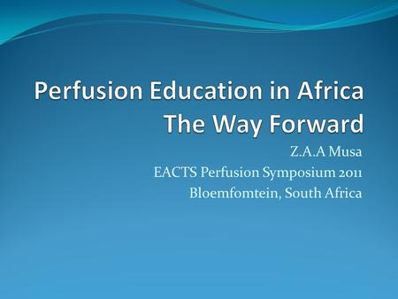 Z.A.A Musa EACTS Perfusion Symposium 2011 Bloemfomtein, South Africa.