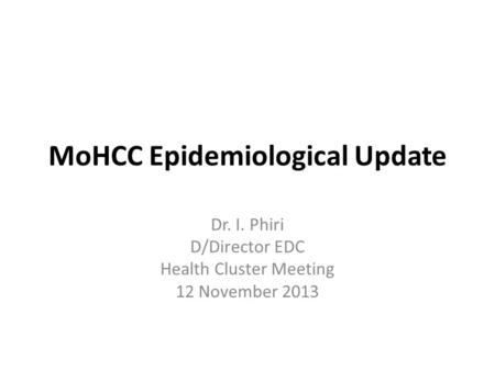 MoHCC Epidemiological Update Dr. I. Phiri D/Director EDC Health Cluster Meeting 12 November 2013.