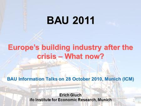 BAU 2011 Europe's building industry after the crisis – What now? Erich Gluch ifo Institute for Economic Research, Munich BAU Information Talks on 28 October.