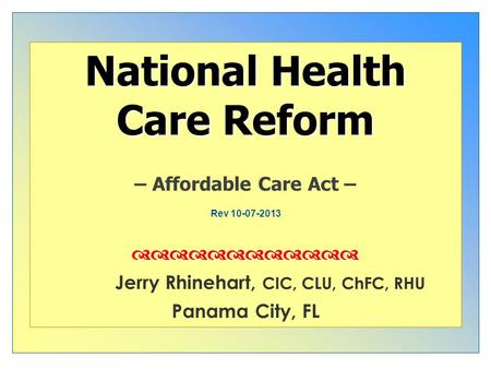 Nd National Health Care Reform – Affordable Care Act – Jerry Rhinehart, CIC, CLU, ChFC, RHU Panama City, FL Rev 10-07-2013.
