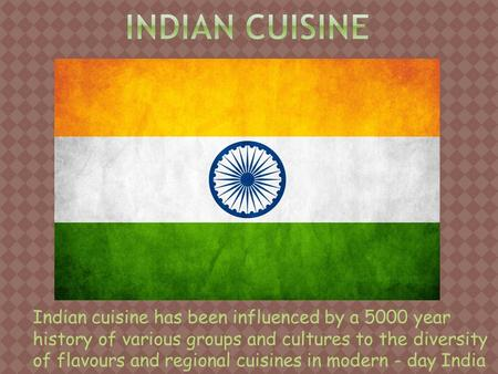 Indian cuisine has been influenced by a 5000 year history of various groups and cultures to the diversity of flavours and regional cuisines in modern -