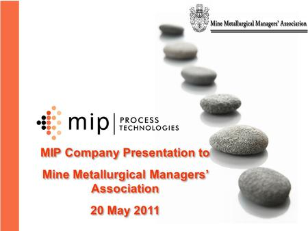 MIP Company Presentation to Mine Metallurgical Managers' Association 20 May 2011 MIP Company Presentation to Mine Metallurgical Managers' Association 20.