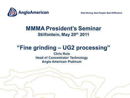 "1 MMMA President's Seminar Stilfontein, May 20 th 2011 ""Fine grinding – UG2 processing"" Chris Rule Head of Concentrator Technology Anglo American Platinum."