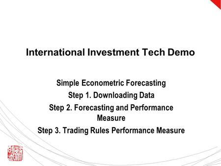 International Investment Tech Demo Simple Econometric Forecasting Step 1. Downloading Data Step 2. Forecasting and Performance Measure Step 3. Trading.