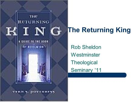 Revelation: The Returning King Rob Sheldon Westminster Theological Seminary '11.